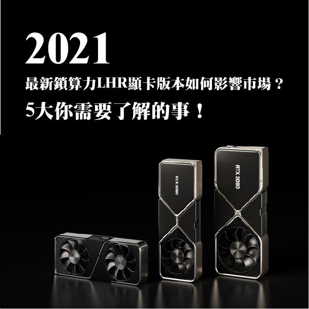 2021最新鎖算力LHR顯卡版本如何影響市場?5大你需要了解的事!